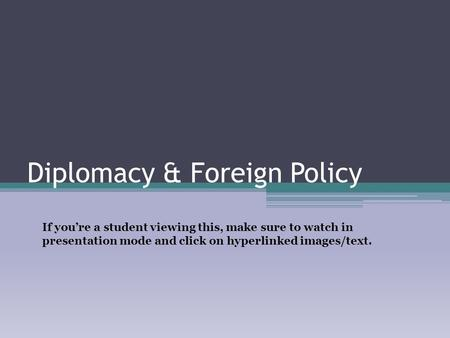 Diplomacy & Foreign Policy If you're a student viewing this, make sure to watch in presentation mode and click on hyperlinked images/text.