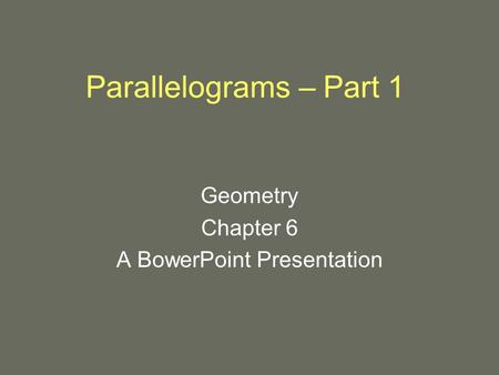 Parallelograms – Part 1 Geometry Chapter 6 A BowerPoint Presentation.