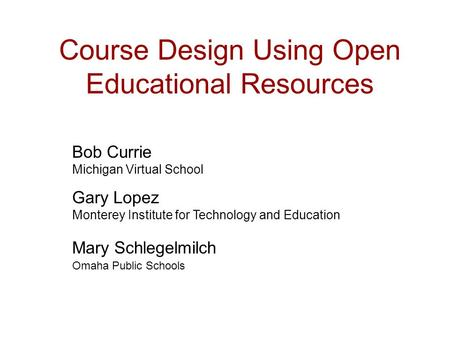 Course Design Using Open Educational Resources Bob Currie Michigan Virtual School Gary Lopez Monterey Institute for Technology and Education Mary Schlegelmilch.