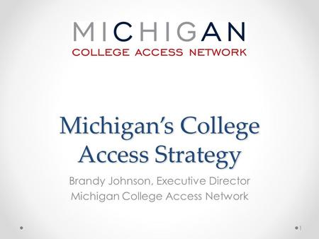 Michigan's College Access Strategy Brandy Johnson, Executive Director Michigan College Access Network 1.