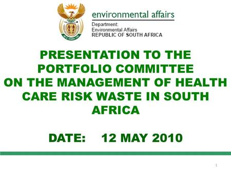 PRESENTATION TO THE PORTFOLIO COMMITTEE ON THE MANAGEMENT OF HEALTH CARE RISK WASTE IN SOUTH AFRICA DATE: 12 MAY 2010 1.