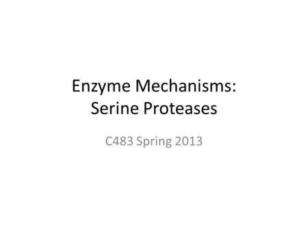 Enzyme Mechanisms: Serine Proteases C483 Spring 2013.