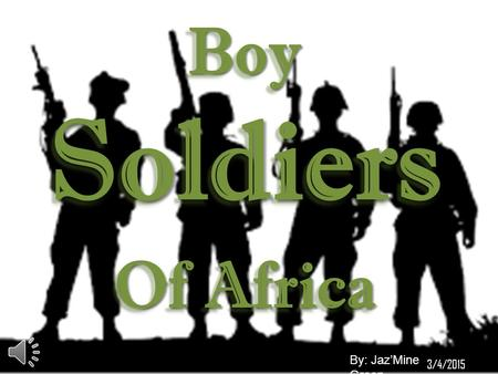 Boy Soldiers Of Africa Boy Soldiers Of Africa By: Jaz'Mine Green 3/4/2015.