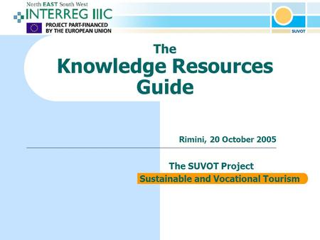 The Knowledge Resources Guide The SUVOT Project Sustainable and Vocational Tourism Rimini, 20 October 2005.