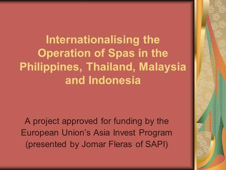 Internationalising the Operation of Spas in the Philippines, Thailand, Malaysia and Indonesia A project approved for funding by the European Union's Asia.