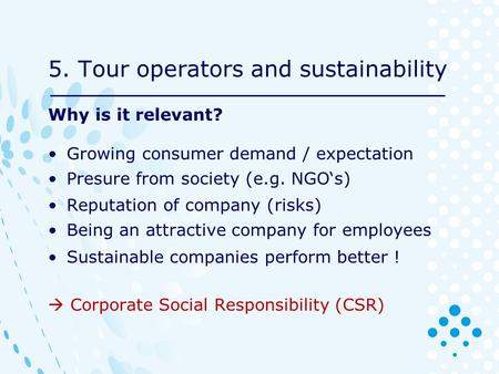 5. Tour operators and sustainability Why is it relevant? Growing consumer demand / expectation Presure from society (e.g. NGO's) Reputation of company.