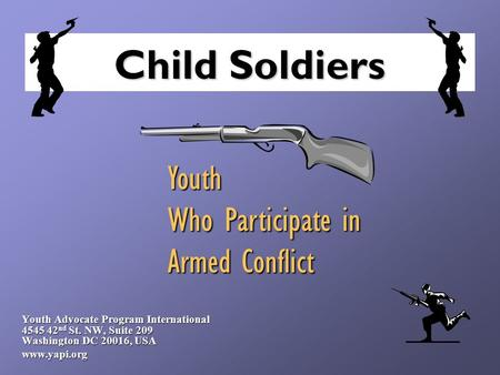 Child Soldiers Youth Advocate Program International 4545 42 nd St. NW, Suite 209 Washington DC 20016, USA www.yapi.org Youth Who Participate in Armed Conflict.