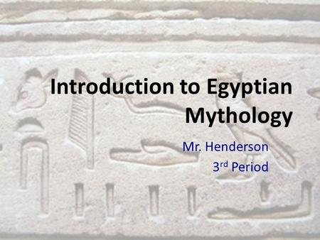 Introduction to Egyptian Mythology Mr. Henderson 3 rd Period.