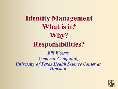 Identity Management What is it? Why? Responsibilities? Bill Weems Academic Computing University of Texas Health Science Center at Houston.
