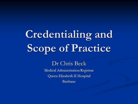 Credentialing and Scope of Practice Dr Chris Beck Medical Administration Registrar Queen Elizabeth II Hospital Brisbane.