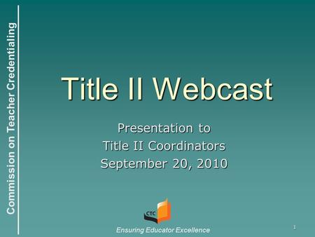 Commission on Teacher Credentialing Ensuring Educator Excellence 1 Title II Webcast Presentation to Title II Coordinators September 20, 2010.