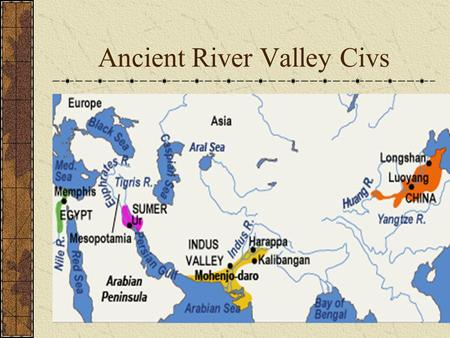 Ancient River Valley Civs What do the River Valley Civs have in common? GEOGRAPHY: settled near rivers; located along a similar line of latitude and.