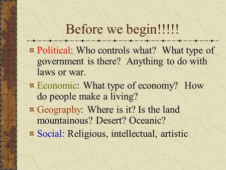Before we begin!!!!! Political: Who controls what? What type of government is there? Anything to do with laws or war. Economic: What type of economy?