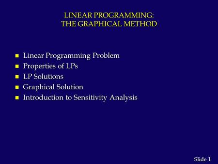 1 1 Slide LINEAR PROGRAMMING: THE GRAPHICAL METHOD n Linear Programming Problem n Properties of LPs n LP Solutions n Graphical Solution n Introduction.