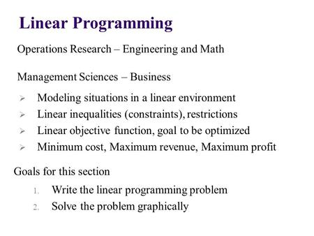 Linear Programming Operations Research – Engineering and Math Management Sciences – Business Goals for this section  Modeling situations in a linear environment.