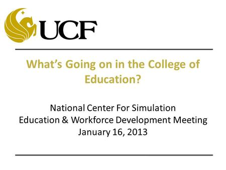 What's Going on in the College of Education? National Center For Simulation Education & Workforce Development Meeting January 16, 2013.