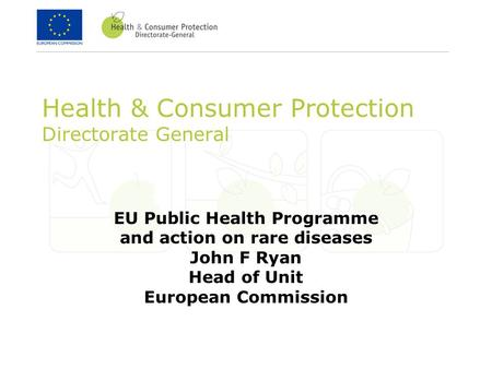 Health & Consumer Protection Directorate General EU Public Health Programme and action on rare diseases John F Ryan Head of Unit European Commission.