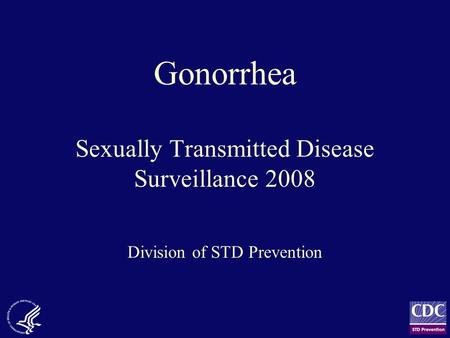 Gonorrhea Sexually Transmitted Disease Surveillance 2008 Division of STD Prevention.