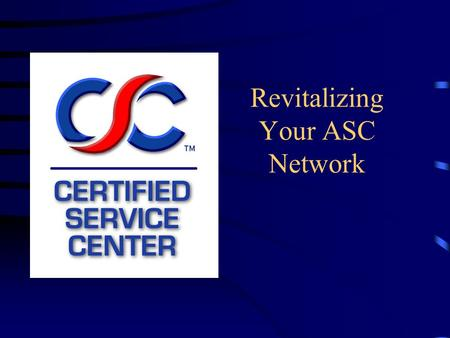 Revitalizing Your ASC Network. What Is the Certified Service Center Program? United effort to raise the level of professionalism in the service industry.