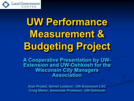 UW Performance Measurement & Budgeting Project A Cooperative Presentation by UW- Extension and UW-Oshkosh for the Wisconsin City Managers Association Alan.