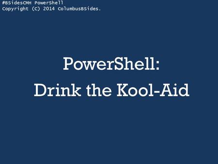 #BSidesCMH PowerShell Copyright (C) 2014 ColumbusBSides. PowerShell: Drink the Kool-Aid.