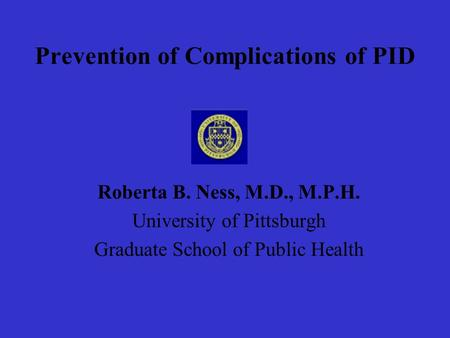 Prevention of Complications of PID Roberta B. Ness, M.D., M.P.H. University of Pittsburgh Graduate School of Public Health.