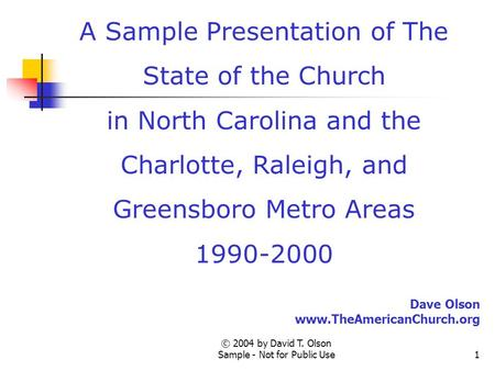 © 2004 by David T. Olson Sample - Not for Public Use1 A Sample Presentation of The State of the Church in North Carolina and the Charlotte, Raleigh, and.
