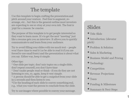 1 The template Use this template to begin crafting the presentation and pitch around your venture. Feel free to augment, re- arrange, etc... but this is.