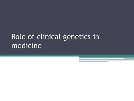 Role of clinical genetics in medicine. Who provides this service Varies depending on structure and funding of service but is in reality provided by many.