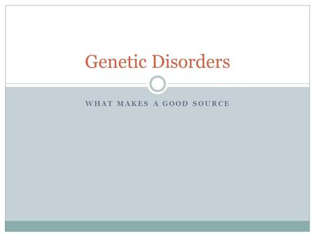 WHAT MAKES A GOOD SOURCE Genetic Disorders. Catalyst: Genetic Disorder Using your iPad (Safari or dictionary), define the following words: Down Syndrome.