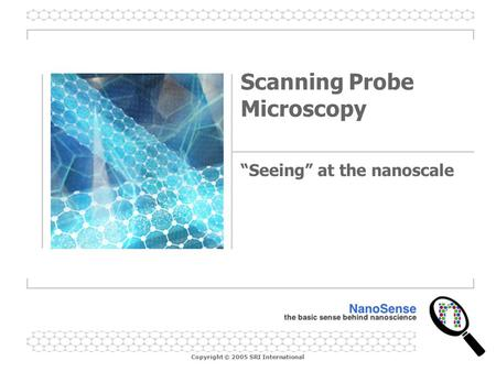 "Copyright © 2005 SRI International Scanning Probe Microscopy ""Seeing"" at the nanoscale."