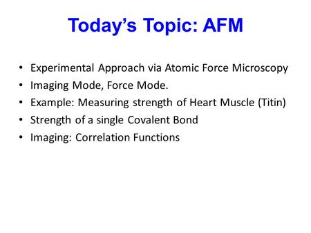 Today's Topic: AFM Experimental Approach via Atomic Force Microscopy Imaging Mode, Force Mode. Example: Measuring strength of Heart Muscle (Titin) Strength.