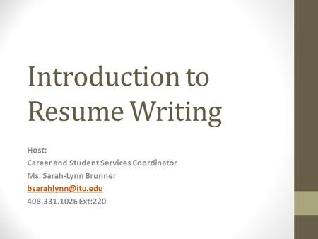 Introduction to Resume Writing Host: Career and Student Services Coordinator Ms. Sarah-Lynn Brunner 408.331.1026 Ext:220.