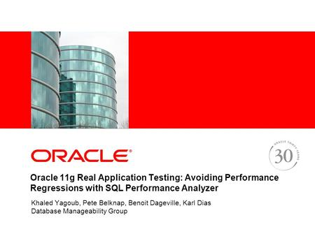 Oracle 11g Real Application Testing: Avoiding Performance Regressions with SQL Performance Analyzer Khaled Yagoub, Pete Belknap, Benoit Dageville, Karl.