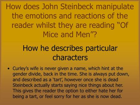 "How does John Steinbeck manipulate the emotions and reactions of the reader whilst they are reading ""Of Mice and Men""? Curley's wife is never given a name,"