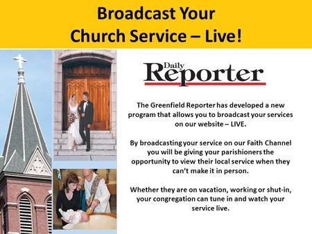 Broadcast Your Church Service – Live! The Greenfield Reporter has developed a new program that allows you to broadcast your services on our website – LIVE.