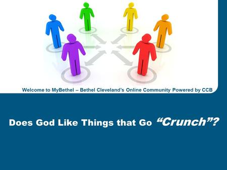 "Welcome to MyBethel, Powered by CCBBETHEL CLEVELAND Confidential 1 Energy & Construction 2011 Business Plan Review Does God Like Things that Go ""Crunch""?"