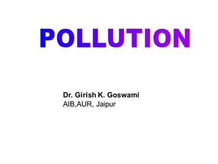 Dr. Girish K. Goswami AIB,AUR, Jaipur. OVERVIEW DDefinition of Pollution TTypes of Pollution AAir Pollution: a. Introduction c. Effects b. Causes.