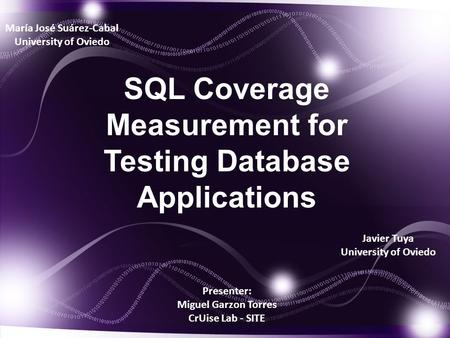 Presenter: Miguel Garzon Torres CrUise Lab - SITE SQL Coverage Measurement for Testing Database Applications María José Suárez-Cabal University of Oviedo.