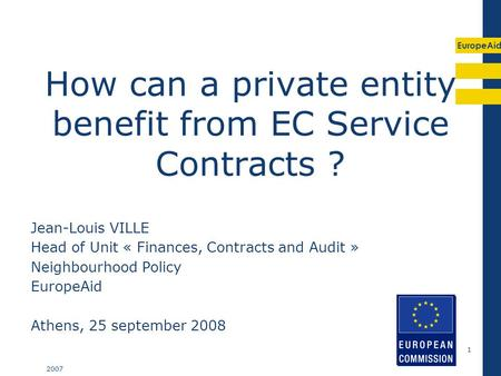 EuropeAid 2007 1 How can a private entity benefit from EC Service Contracts ? Jean-Louis VILLE Head of Unit « Finances, Contracts and Audit » Neighbourhood.