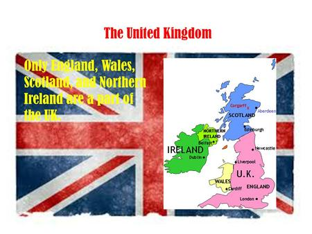 The United Kingdom Only England, Wales, Scotland, and Northern Ireland are a part of the UK.