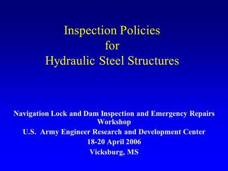 Inspection Policies for Hydraulic Steel Structures Navigation Lock and Dam Inspection and Emergency Repairs Workshop U.S. Army Engineer Research and Development.