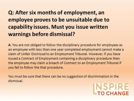 Q: After six months of employment, an employee proves to be unsuitable due to capability issues. Must you issue written warnings before dismissal? A: You.