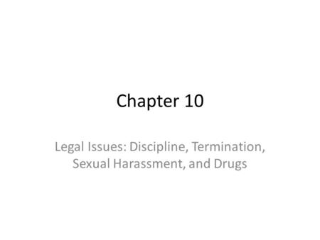 Chapter 10 Legal Issues: Discipline, Termination, Sexual Harassment, and Drugs.