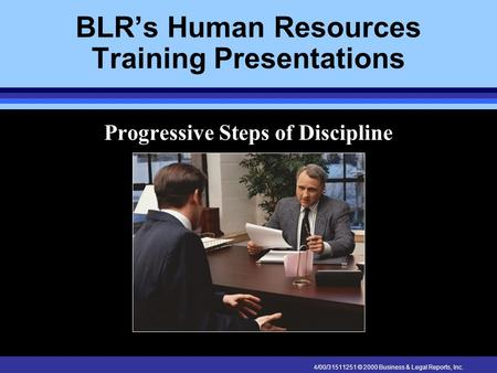 4/00/31511251 © 2000 Business & Legal Reports, Inc. BLR's Human Resources Training Presentations Progressive Steps of Discipline.