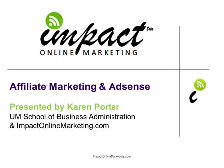 Presented by Karen Porter UM School of Business Administration & ImpactOnlineMarketing.com Affiliate Marketing & Adsense ImpactOnlineMarketing.com.
