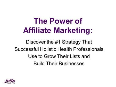 The Power of Affiliate Marketing: Discover the #1 Strategy That Successful Holistic Health Professionals Use to Grow Their Lists and Build Their Businesses.