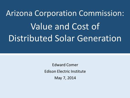 Edward Comer Edison Electric Institute May 7, 2014 Arizona Corporation Commission: Value and Cost of Distributed Solar Generation.