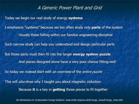 An Introduction to Sustainable Energy Systems: www.virlab.virginia.edu/Energy_class/Energy_class.htm A Generic <strong>Power</strong> Plant and Grid Today we begin our.