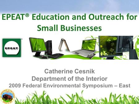 EPEAT® Education and Outreach for Small Businesses Catherine Cesnik Department of the Interior 2009 Federal Environmental Symposium – East.